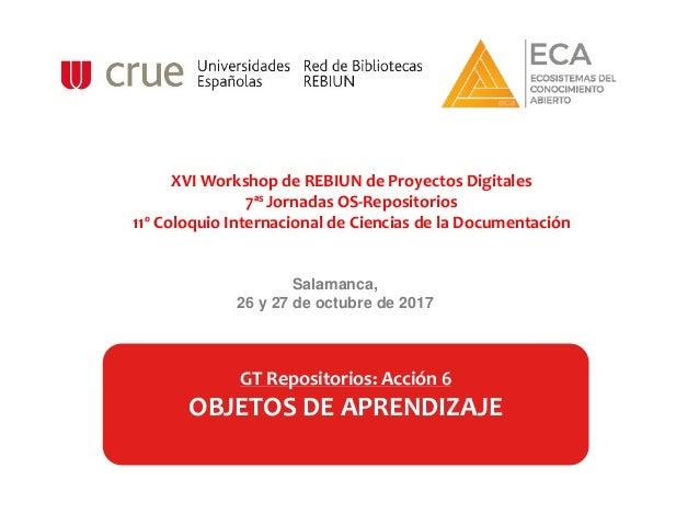 Salamanca, 26 y 27 de octubre de 2017 GT Repositorios: Acción 6 OBJETOS DE APRENDIZAJE XVI Workshop de REBIUN de Proyectos...