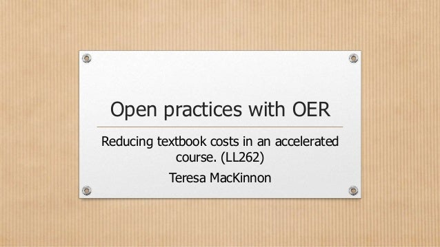 Open practices with OER Reducing textbook costs in an accelerated course. (LL262) Teresa MacKinnon