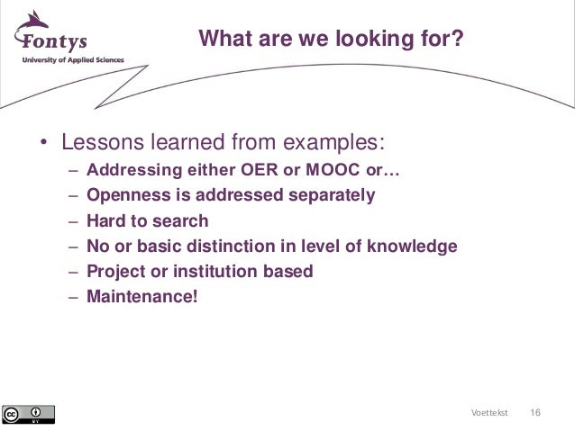 Voettekst 16  What are we looking for?  • Lessons learned from examples:  – Addressing either OER or MOOC or…  – Openness ...