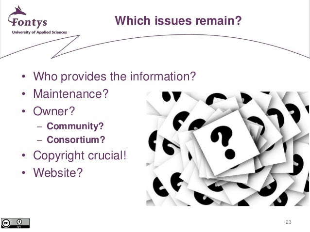 23  Which issues remain?  • Who provides the information?  • Maintenance?  • Owner?  – Community?  – Consortium?  • Copyri...
