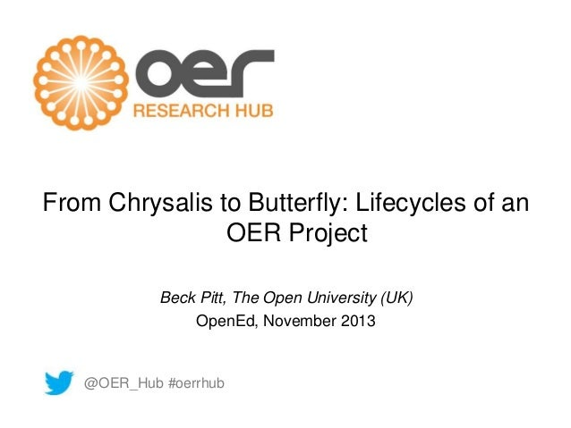 From Chrysalis to Butterfly: Lifecycles of an  OER Project  Beck Pitt, The Open University (UK)  OpenEd, November 2013  @O...