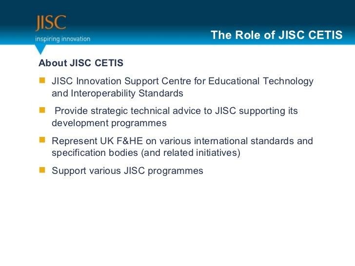 The Role of JISC CETIS <ul><li>About JISC CETIS </li></ul><ul><li>JISC Innovation Support Centre for Educational Technolog...
