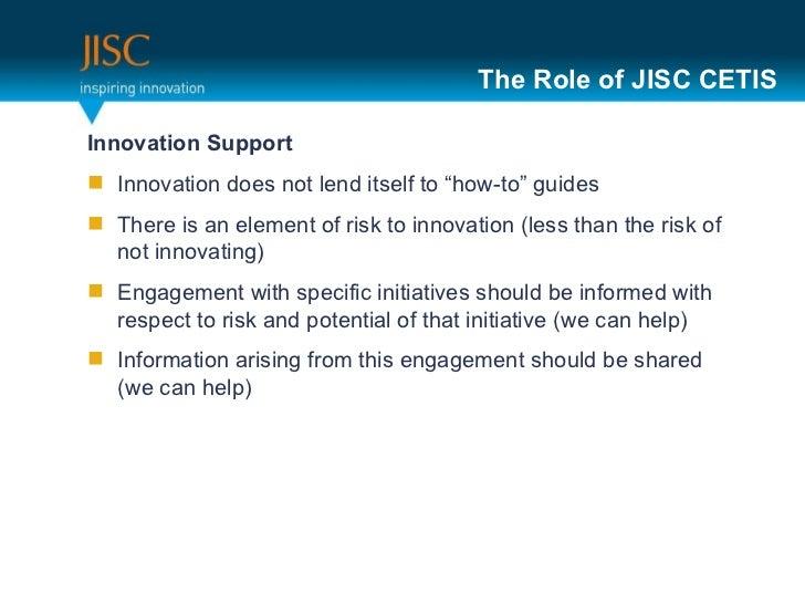 "The Role of JISC CETIS <ul><li>Innovation Support </li></ul><ul><li>Innovation does not lend itself to ""how-to"" guides </l..."
