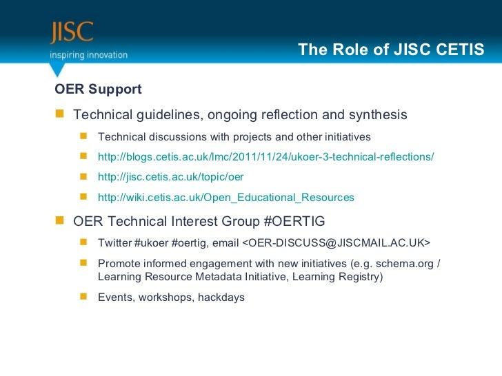 The Role of JISC CETIS <ul><li>OER Support  </li></ul><ul><li>Technical guidelines, ongoing reflection and synthesis </li>...