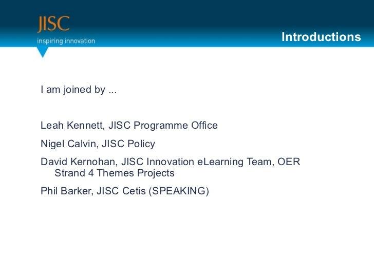 <ul><li>I am joined by ... </li></ul><ul><li>Leah Kennett, JISC Programme Office  </li></ul><ul><li>Nigel Calvin, JISC Pol...