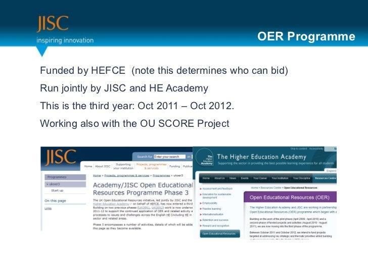 OER Programme <ul><li>Funded by HEFCE  (note this determines who can bid) </li></ul><ul><li>Run jointly by JISC and HE Aca...
