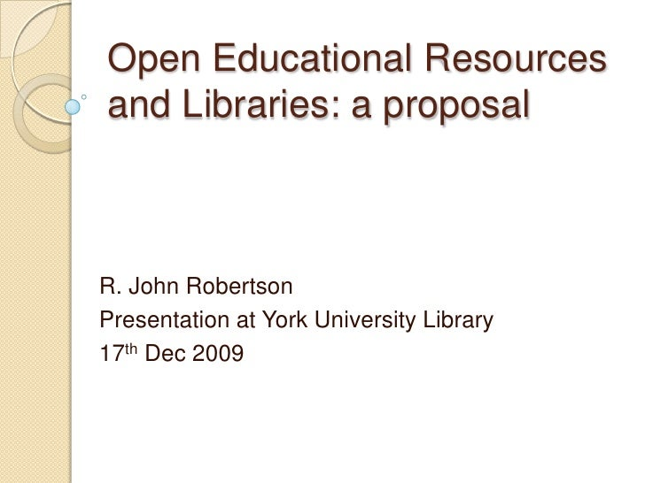 Open Educational Resources and Libraries: a proposal R. John Robertson Presentation Please note some details have been rem...
