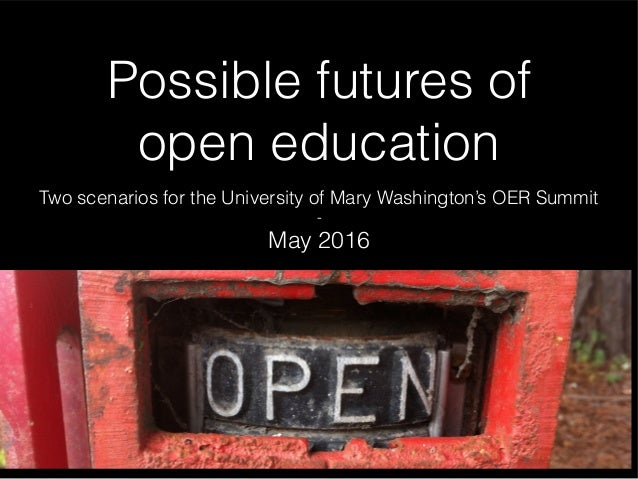 Possible futures of open education Two scenarios for the University of Mary Washington's OER Summit - May 2016