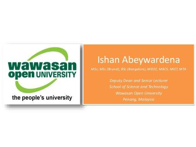 Ishan Abeywardena MSc, MSc (Brunel), BSc (Bangalore), MIEEE, MBCS, MIET, MTA Deputy Dean and Senior Lecturer School of Sci...