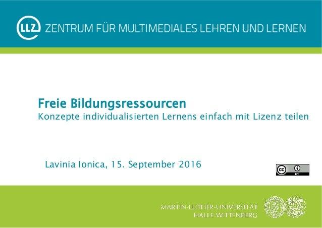 Lavinia Ionica, 15. September 2016  Freie Bildungsressourcen Konzepte individualisierten Lernens einfach mit Lizenz teil...