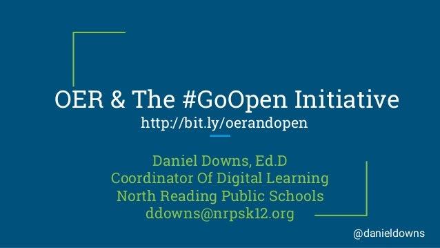 OER & The #GoOpen Initiative http://bit.ly/oerandopen Daniel Downs, Ed.D Coordinator Of Digital Learning North Reading Pub...