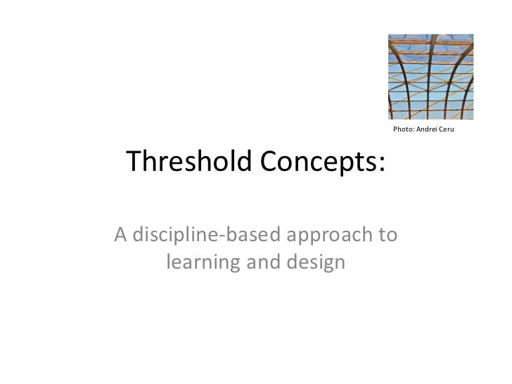 Photo: Andrei Ceru Threshold Concepts:A discipline-based approach to      learning and design