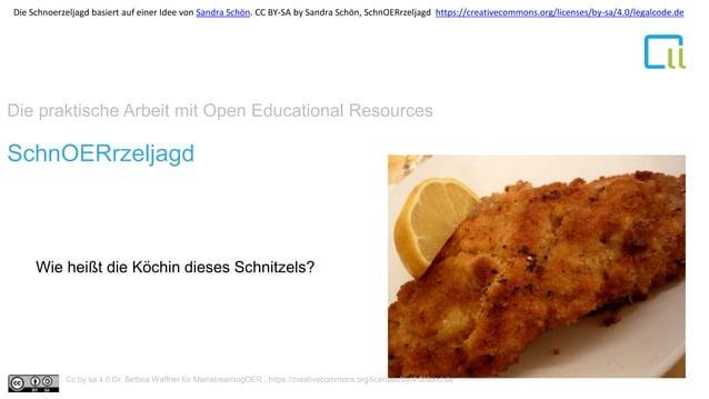 Die praktische Arbeit mit Open Educational Resources 1SchnOERrzeljagd Wie heißt die Köchin dieses Schnitzels? Cc by sa 4.0...