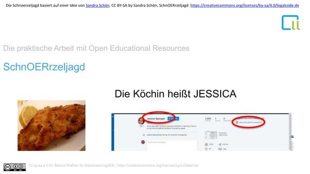 Die praktische Arbeit mit Open Educational Resources 1SchnOERrzeljagd Die Köchin heißt JESSICA Cc by sa 4.0 Dr. Bettina Wa...