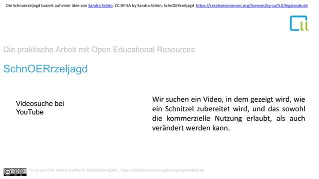 Die praktische Arbeit mit Open Educational Resources 1SchnOERrzeljagd Videosuche bei YouTube Wir suchen ein Video, in dem ...