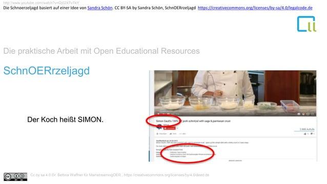 Die praktische Arbeit mit Open Educational Resources 1SchnOERrzeljagd Der Koch heißt SIMON. http://www.youtube.com/watch?v...