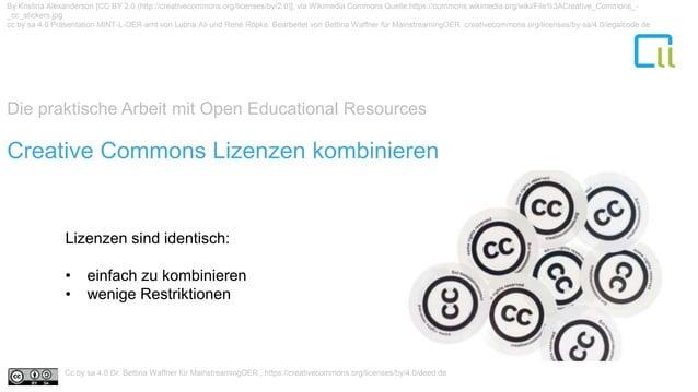 Die praktische Arbeit mit Open Educational Resources 1Creative Commons Lizenzen kombinieren Lizenzen sind identisch: • ein...