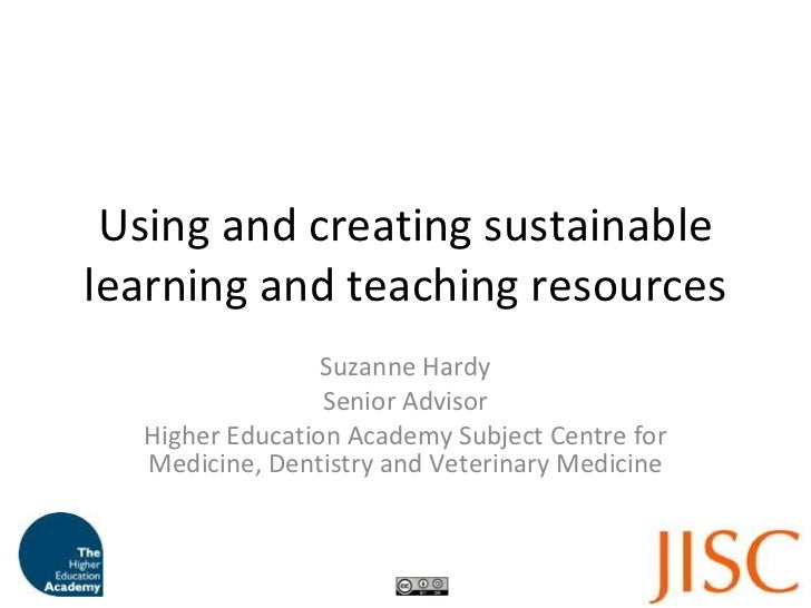Using and creating sustainable learning and teaching resources Suzanne Hardy Senior Advisor Higher Education Academy Subje...