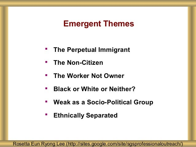 Emergent Themes Rosetta Eun Ryong Lee (http://sites.google.com/site/sgsprofessionaloutreach/)  The Perpetual Immigrant  ...