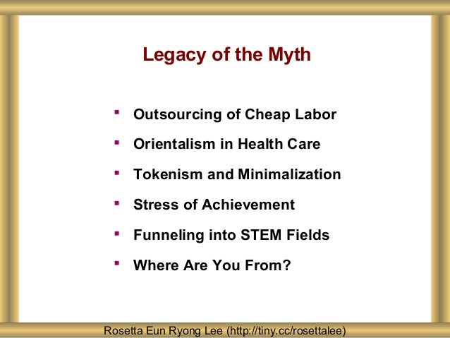 Legacy of the Myth  Outsourcing of Cheap Labor  Orientalism in Health Care  Tokenism and Minimalization  Stress of Ach...