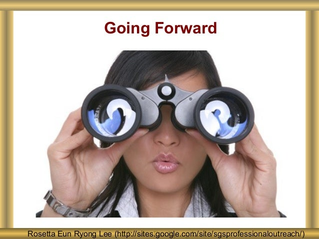 Rosetta Eun Ryong LeeRosetta Eun Ryong Lee (http://sites.google.com/site/sgsprofessionaloutreach/) Going Forward