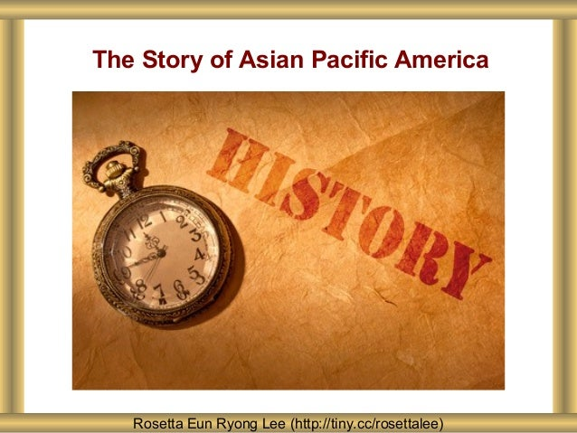 The Story of Asian Pacific America Rosetta Eun Ryong Lee (http://tiny.cc/rosettalee)