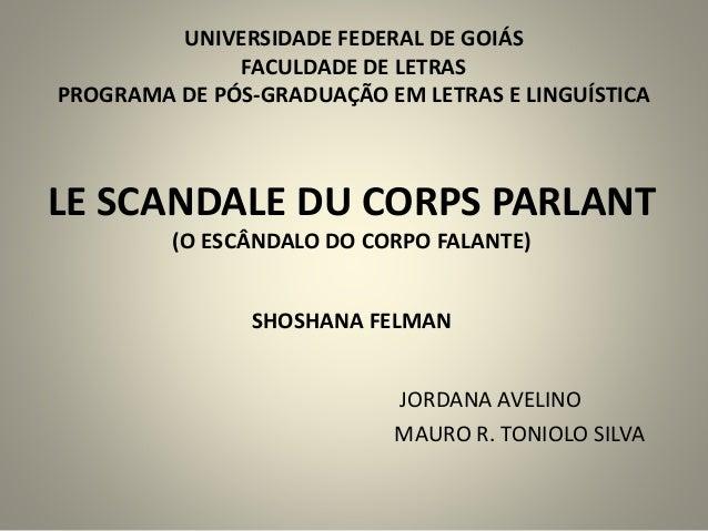 LE SCANDALE DU CORPS PARLANT (O ESCÂNDALO DO CORPO FALANTE) SHOSHANA FELMAN JORDANA AVELINO MAURO R. TONIOLO SILVA UNIVERS...