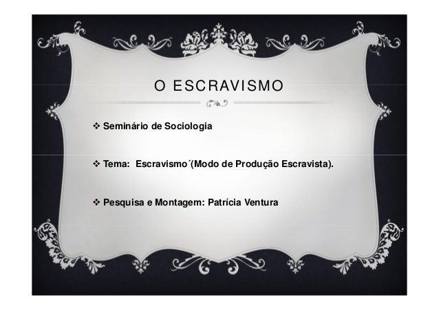 O ESCRAVISMO Seminário de Sociologia Tema: Escravismo´(Modo de Produção Escravista). Pesquisa e Montagem: Patrícia Ventura