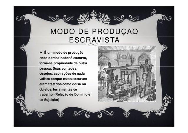 É um modo de produção onde o trabalhador é escravo, torna-se propriedade de outra pessoa. Suas vontades, desejos, aspiraçõ...