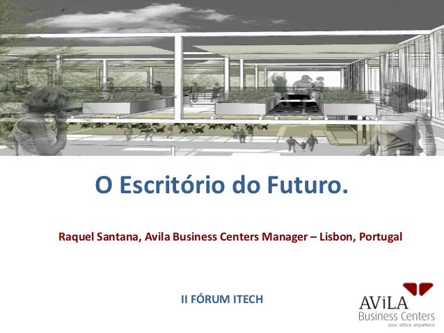 O Escritório do Futuro.Raquel Santana, Avila Business Centers Manager – Lisbon, Portugal                       II FÓRUM IT...