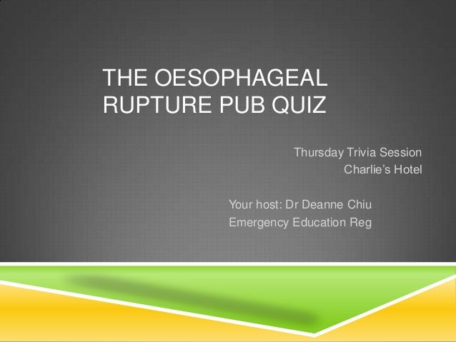 THE OESOPHAGEAL RUPTURE PUB QUIZ Thursday Trivia Session Charlie's Hotel Your host: Dr Deanne Chiu Emergency Education Reg