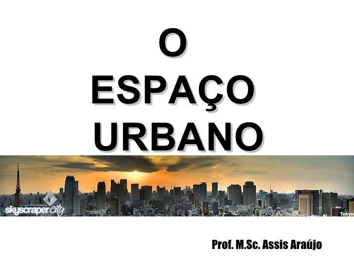 Prof. M.Sc. Assis Araújo O  ESPAÇO  URBANO