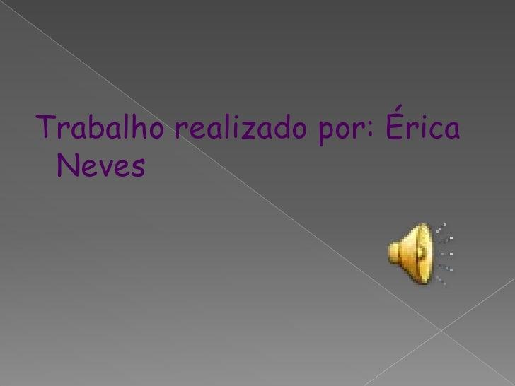 Trabalho realizado por: Érica Neves<br />