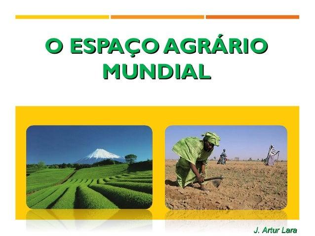 O ESPAÇO AGRÁRIOO ESPAÇO AGRÁRIO MUNDIALMUNDIAL J. Artur LaraJ. Artur Lara