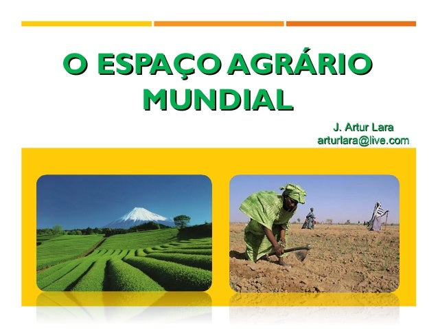 O ESPAÇO AGRÁRIOO ESPAÇO AGRÁRIO MUNDIALMUNDIAL J. Artur LaraJ. Artur Lara arturlara@live.comarturlara@live.com