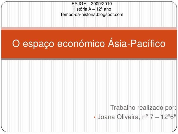 Trabalho realizado por:<br /><ul><li>Joana Oliveira, nº 7 – 12º6ª</li></ul>O espaço económico Ásia-Pacífico<br />ESJGF – 2...