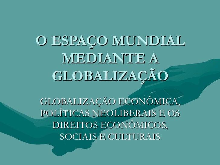 O ESPAÇO MUNDIAL MEDIANTE A GLOBALIZAÇÃO GLOBALIZAÇÃO ECONÔMICA, POLÍTICAS NEOLIBERAIS E OS DIREITOS ECONÔMICOS, SOCIAIS E...