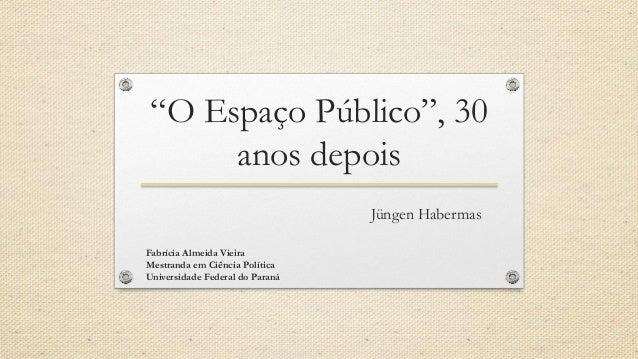 """""""O Espaço Público"""", 30 anos depois Jüngen Habermas Fabrícia Almeida Vieira Mestranda em Ciência Política Universidade Fede..."""