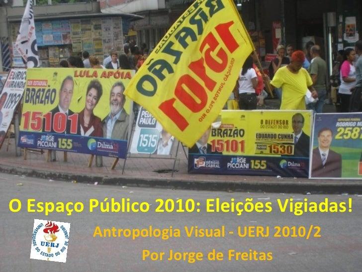 O Espaço Público 2010: Eleições Vigiadas!          Antropologia Visual - UERJ 2010/2                Por Jorge de Freitas