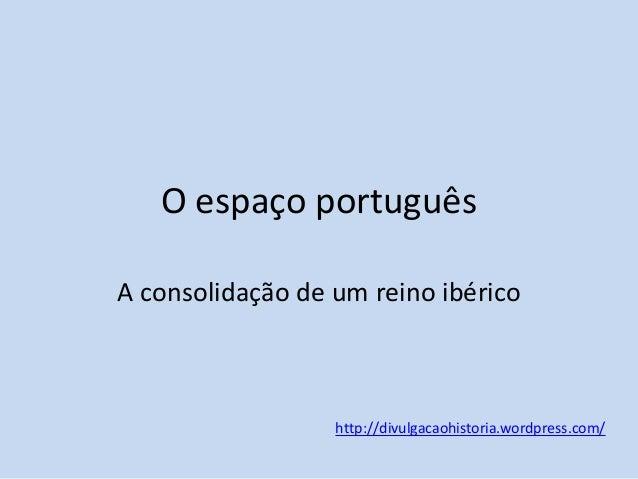 O espaço português A consolidação de um reino ibérico  http://divulgacaohistoria.wordpress.com/