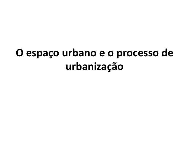 O espaço urbano e o processo de          urbanização