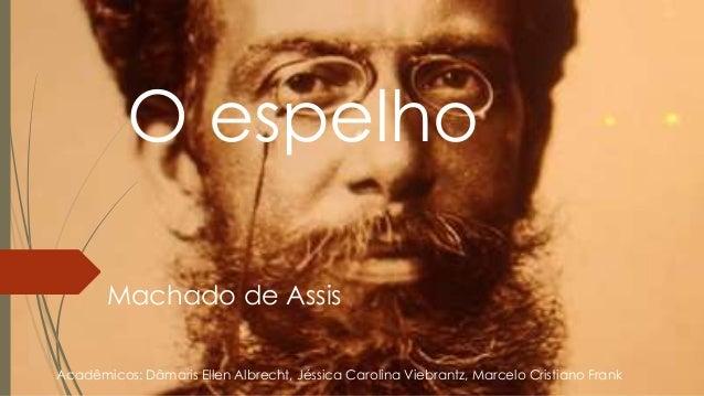 O espelho Machado de Assis Acadêmicos: Dâmaris Ellen Albrecht, Jéssica Carolina Viebrantz, Marcelo Cristiano Frank