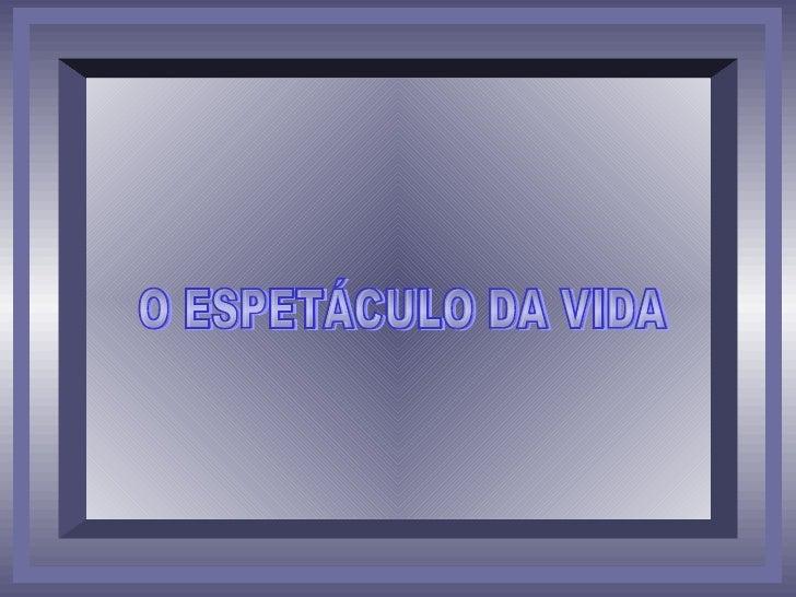 O ESPETÁCULO DA VIDA