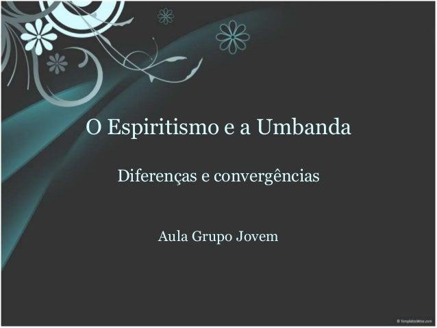 O Espiritismo e a Umbanda Diferenças e convergências Aula Grupo Jovem