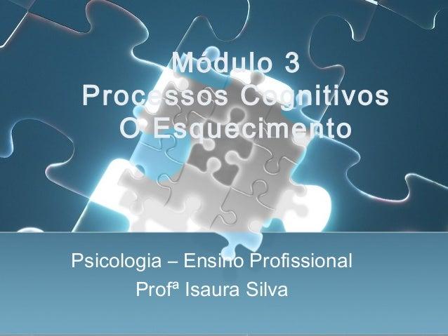 Módulo 3 Processos Cognitivos O Esquecimento Psicologia – Ensino Profissional Profª Isaura Silva