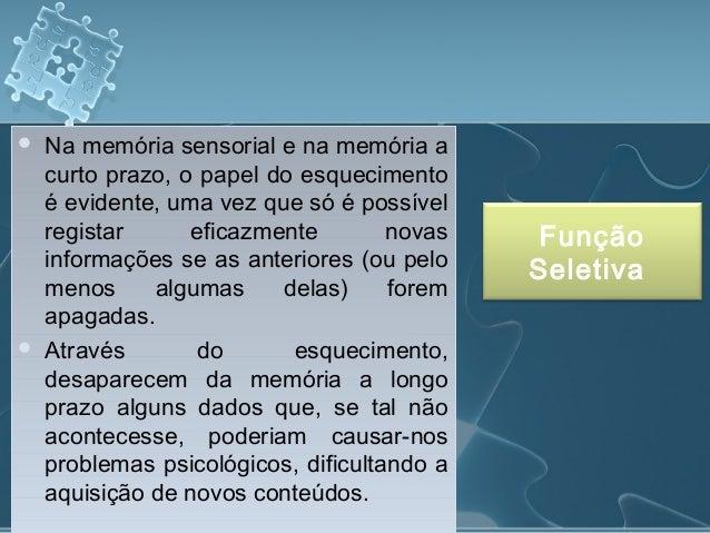 Na memória sensorial e na memória a curto prazo, o papel do esquecimento é evidente, uma vez que só é possível registar ...