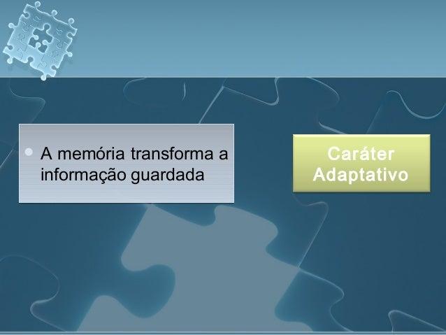  A memória transforma a informação guardada  A memória transforma a informação guardada Caráter Adaptativo