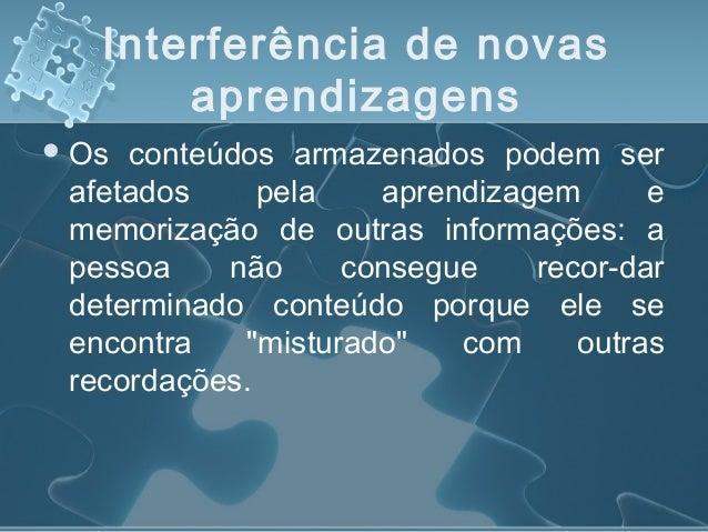 Interferência de novas aprendizagens Os conteúdos armazenados podem ser afetados pela aprendizagem e memorização de outra...