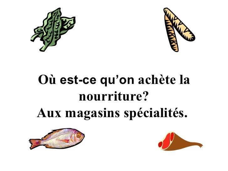 O ù   est-ce qu'on   ach è te la nourriture? Aux magasins spécialités.