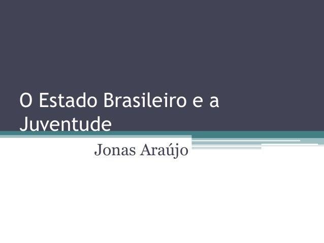 O Estado Brasileiro e a Juventude Jonas Araújo